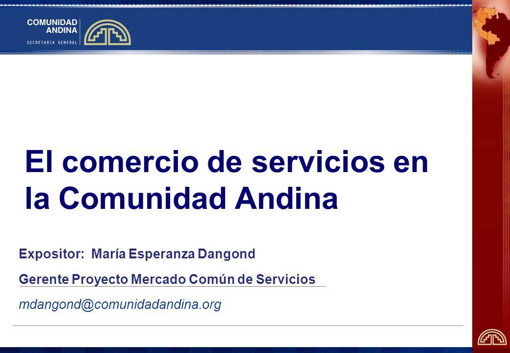 El comercio de servicios en la Comunidad Andina Expositor: María Esperanza Dangond Gerente Proyecto Mercado Común de Servicios mdangond@comunidadandin