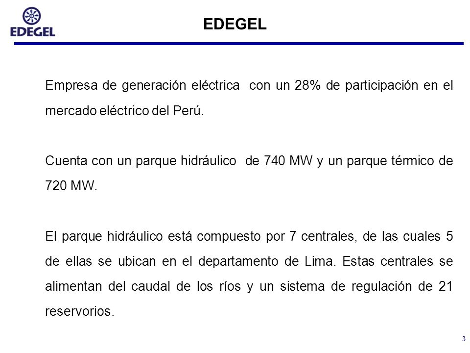 3 EDEGEL Empresa de generación eléctrica con un 28% de participación en el mercado eléctrico del Perú. Cuenta con un parque hidráulico de 740 MW y un