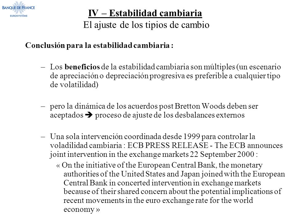 IV – Estabilidad cambiaria El ajuste de los tipios de cambio Conclusión para la estabilidad cambiaria : –Los beneficios de la estabilidad cambiaria son múltiples (un escenario de apreciación o depreciación progresiva es preferible a cualquier tipo de volatilidad) –pero la dinámica de los acuerdos post Bretton Woods deben ser aceptados proceso de ajuste de los desbalances externos –Una sola intervención coordinada desde 1999 para controlar la voladilidad cambiaria : ECB PRESS RELEASE - The ECB announces joint intervention in the exchange markets 22 September 2000 : « On the initiative of the European Central Bank, the monetary authorities of the United States and Japan joined with the European Central Bank in concerted intervention in exchange markets because of their shared concern about the potential implications of recent movements in the euro exchange rate for the world economy »