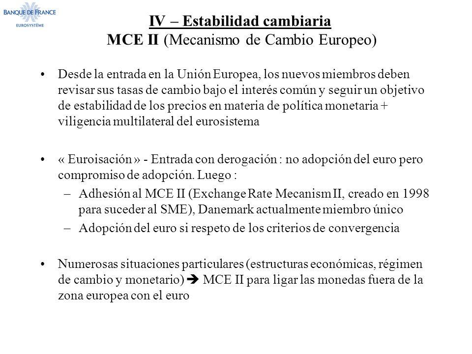 IV – Estabilidad cambiaria MCE II (Mecanismo de Cambio Europeo) Desde la entrada en la Unión Europea, los nuevos miembros deben revisar sus tasas de cambio bajo el interés común y seguir un objetivo de estabilidad de los precios en materia de política monetaria + viligencia multilateral del eurosistema « Euroisación » - Entrada con derogación : no adopción del euro pero compromiso de adopción.