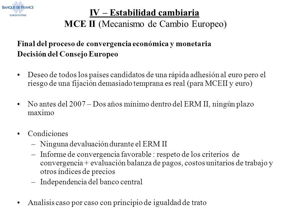 IV – Estabilidad cambiaria MCE II (Mecanismo de Cambio Europeo) Final del proceso de convergencia económica y monetaria Decisión del Consejo Europeo Deseo de todos los paises candidatos de una rápida adhesión al euro pero el riesgo de una fijación demasiado temprana es real (para MCEII y euro) No antes del 2007 – Dos años mínimo dentro del ERM II, ningún plazo maximo Condiciones –Ninguna devaluación durante el ERM II –Informe de convergencia favorable : respeto de los criterios de convergencia + evaluación balanza de pagos, costos unitarios de trabajo y otros índices de precios –Independencia del banco central Analisis caso por caso con principio de igualdad de trato