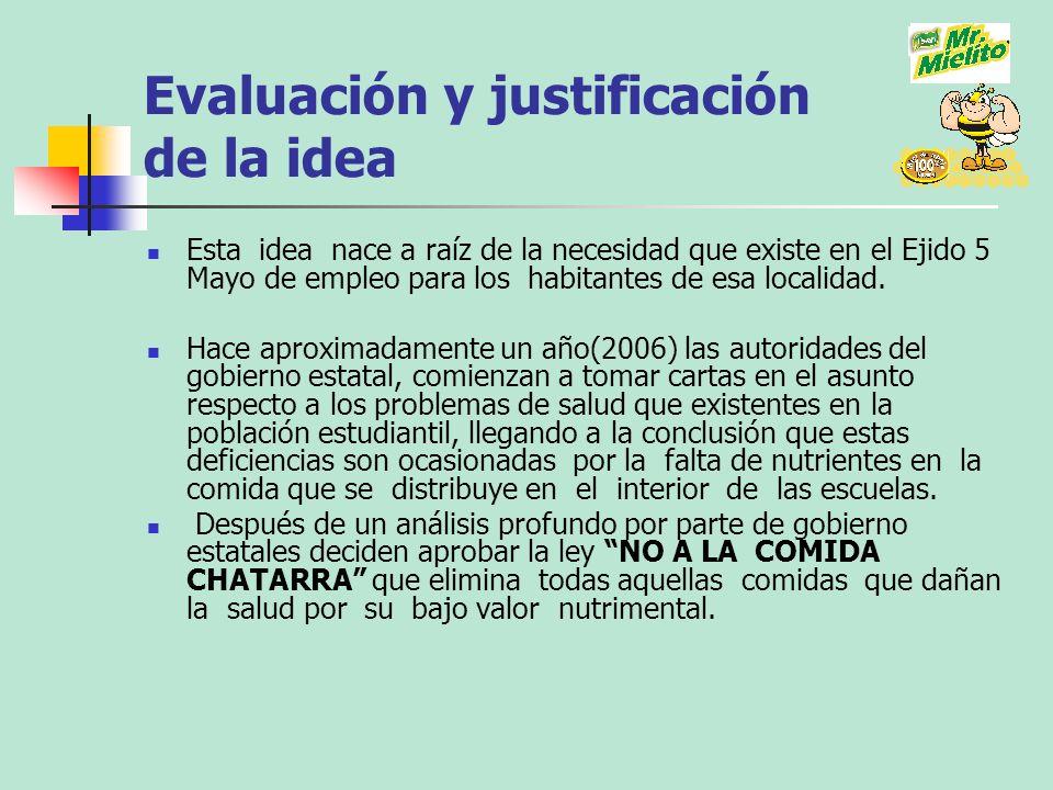 Evaluación y justificación de la idea Esta idea nace a raíz de la necesidad que existe en el Ejido 5 Mayo de empleo para los habitantes de esa localid