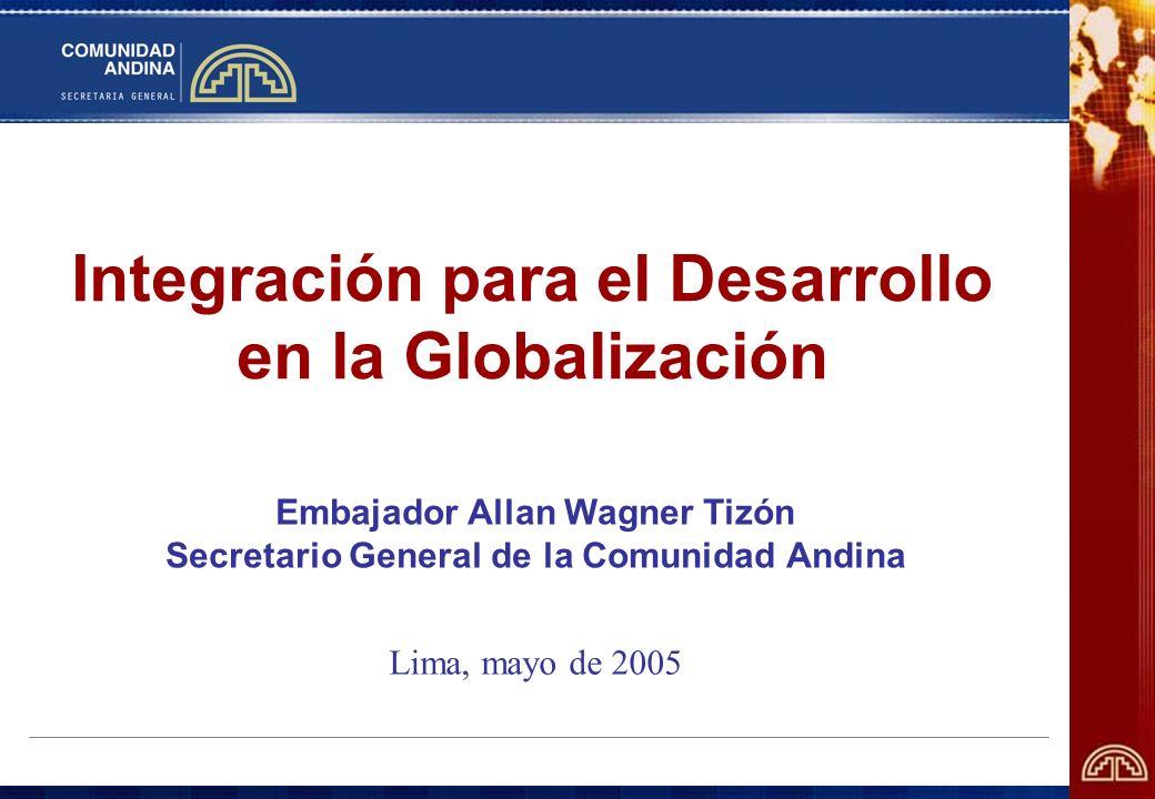 Integración para el Desarrollo en la Globalización Embajador Allan Wagner Tizón Secretario General de la Comunidad Andina Lima, mayo de 2005