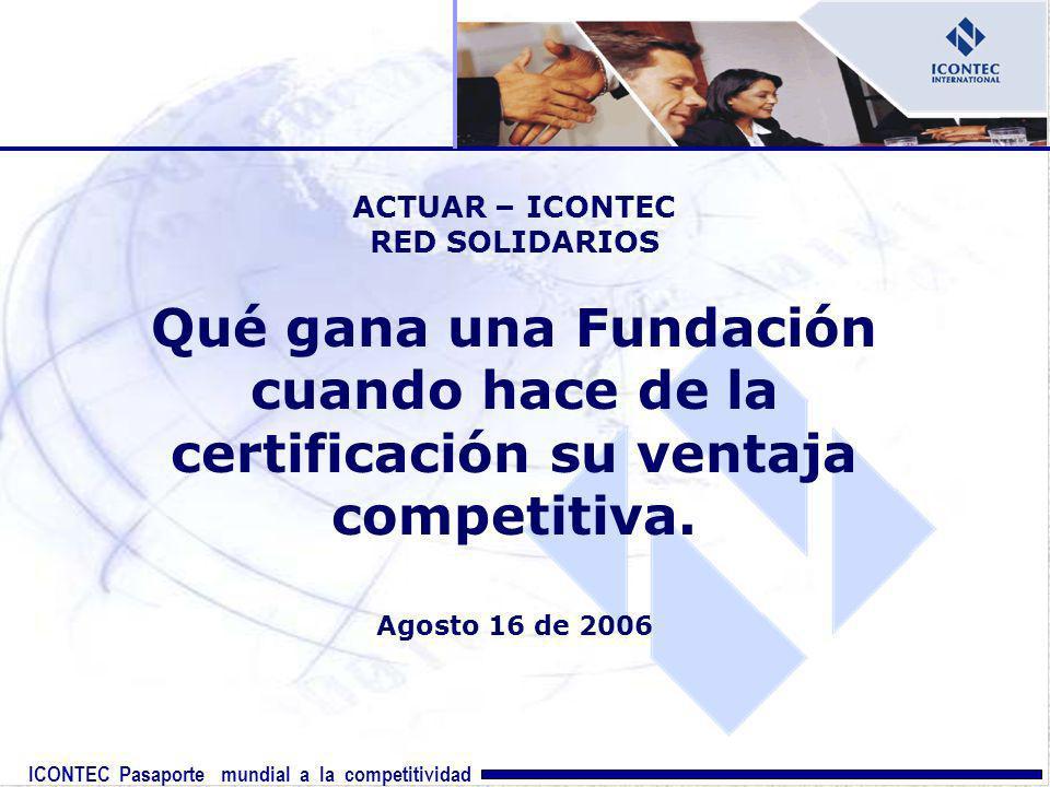 ICONTEC Pasaporte mundial a la competitividad ACTUAR – ICONTEC RED SOLIDARIOS Qué gana una Fundación cuando hace de la certificación su ventaja compet