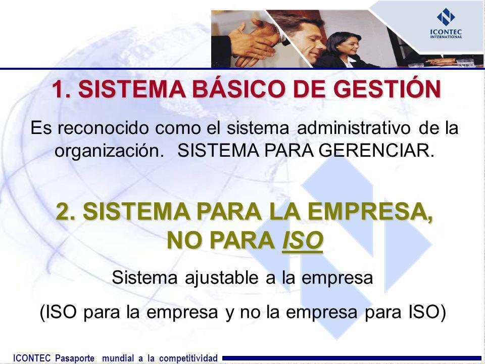ICONTEC Pasaporte mundial a la competitividad 1. SISTEMA BÁSICO DE GESTIÓN Es reconocido como el sistema administrativo de la organización. SISTEMA PA