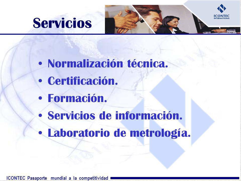 ICONTEC Pasaporte mundial a la competitividad Servicios Normalización técnica. Certificación. Formación. Servicios de información. Laboratorio de metr