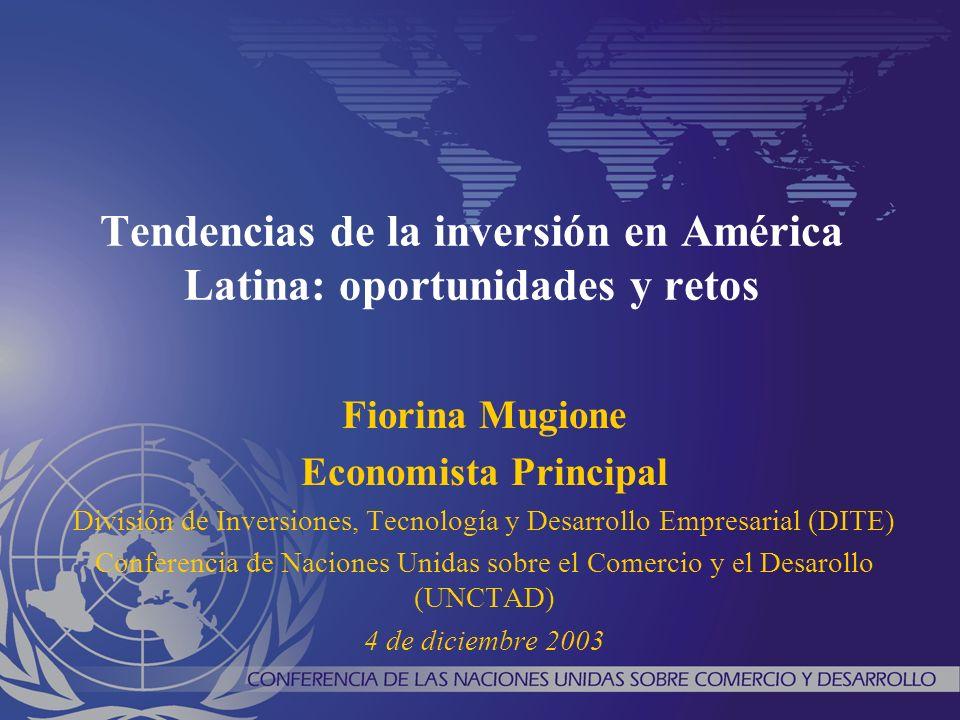 Tendencias de la inversión en América Latina: oportunidades y retos Fiorina Mugione Economista Principal División de Inversiones, Tecnología y Desarrollo Empresarial (DITE) Conferencia de Naciones Unidas sobre el Comercio y el Desarollo (UNCTAD) 4 de diciembre 2003