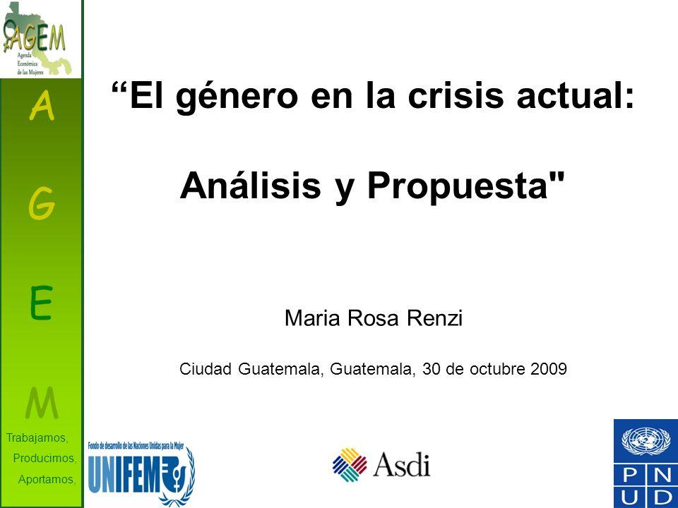 AGEMAGEM Trabajamos, Producimos, Aportamos, Maria Rosa Renzi Ciudad Guatemala, Guatemala, 30 de octubre 2009 El género en la crisis actual: Análisis y