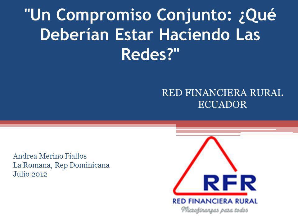 Un Compromiso Conjunto: ¿Qué Deberían Estar Haciendo Las Redes RED FINANCIERA RURAL ECUADOR Andrea Merino Fiallos La Romana, Rep Dominicana Julio 2012