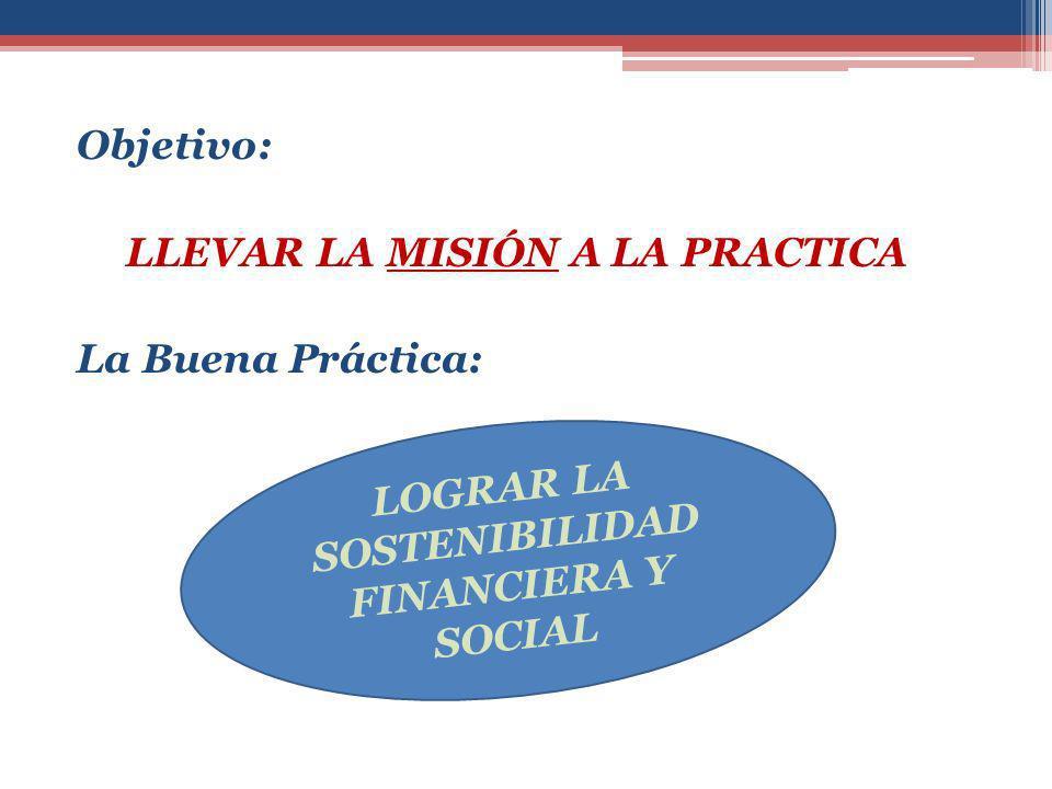Objetivo: LLEVAR LA MISIÓN A LA PRACTICA La Buena Práctica: LOGRAR LA SOSTENIBILIDAD FINANCIERA Y SOCIAL