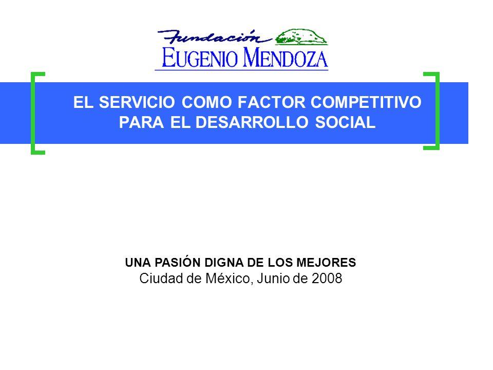 EL SERVICIO COMO FACTOR COMPETITIVO PARA EL DESARROLLO SOCIAL UNA PASIÓN DIGNA DE LOS MEJORES Ciudad de México, Junio de 2008