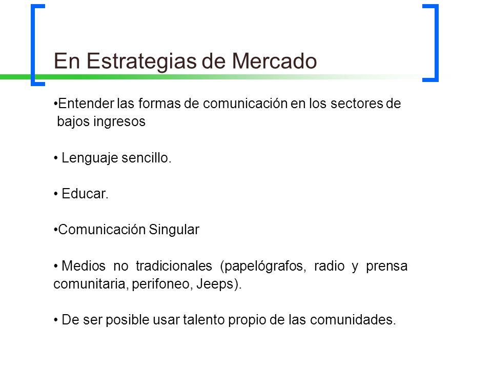En Estrategias de Mercado Entender las formas de comunicación en los sectores de bajos ingresos Lenguaje sencillo. Educar. Comunicación Singular Medio