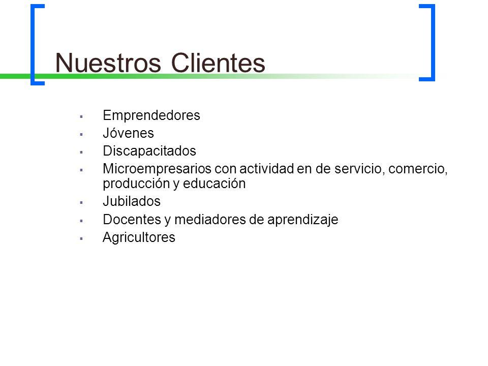Nuestros Clientes Emprendedores Jóvenes Discapacitados Microempresarios con actividad en de servicio, comercio, producción y educación Jubilados Docen