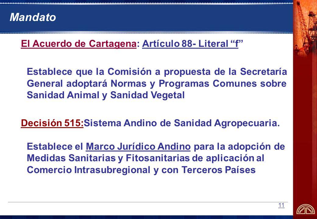 11 Mandato El Acuerdo de Cartagena: Artículo 88- Literal f Establece que la Comisión a propuesta de la Secretaría General adoptará Normas y Programas