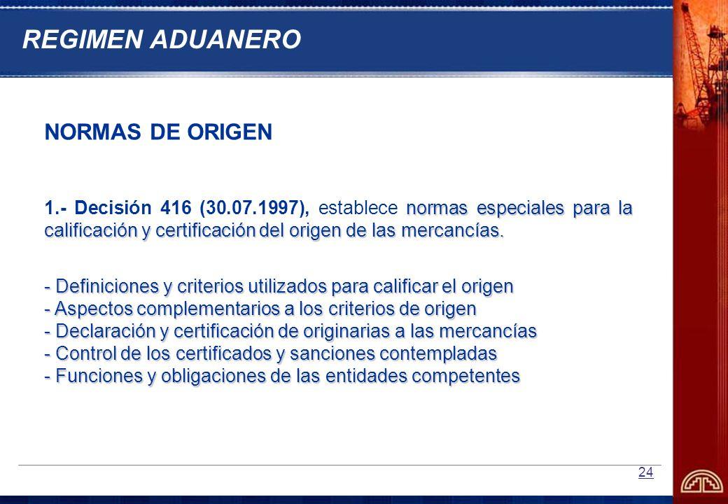 24 NORMAS DE ORIGEN normas especiales para la calificación y certificación del origen de las mercancías. 1.- Decisión 416 (30.07.1997), establece norm