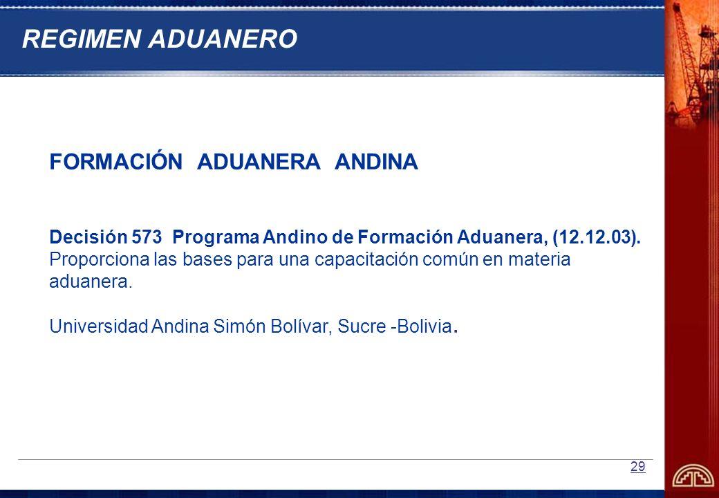 29 REGIMEN ADUANERO FORMACIÓN ADUANERA ANDINA Decisión 573 Programa Andino de Formación Aduanera, (12.12.03). Proporciona las bases para una capacitac