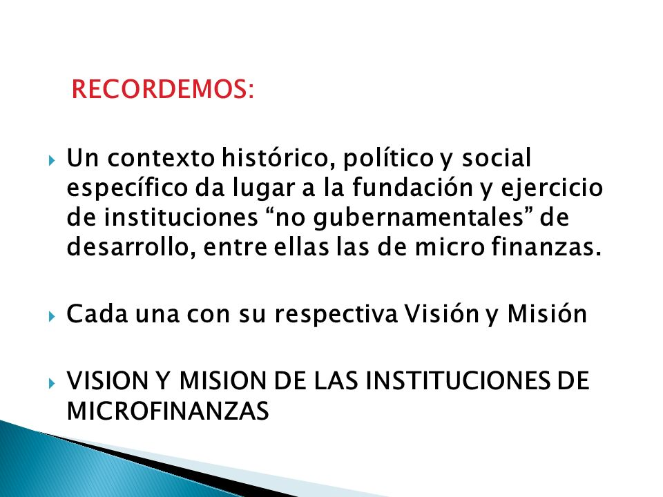 RECORDEMOS: Un contexto histórico, político y social específico da lugar a la fundación y ejercicio de instituciones no gubernamentales de desarrollo, entre ellas las de micro finanzas.