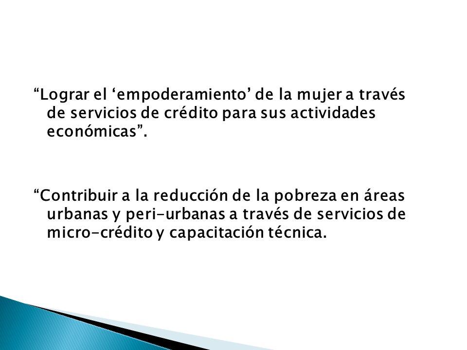 Lograr el empoderamiento de la mujer a través de servicios de crédito para sus actividades económicas.