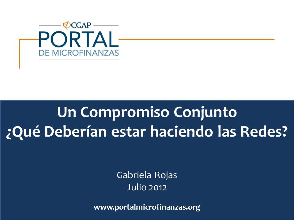 www.portalmicrofinanzas.org Un Compromiso Conjunto ¿Qué Deberían estar haciendo las Redes? Gabriela Rojas Julio 2012