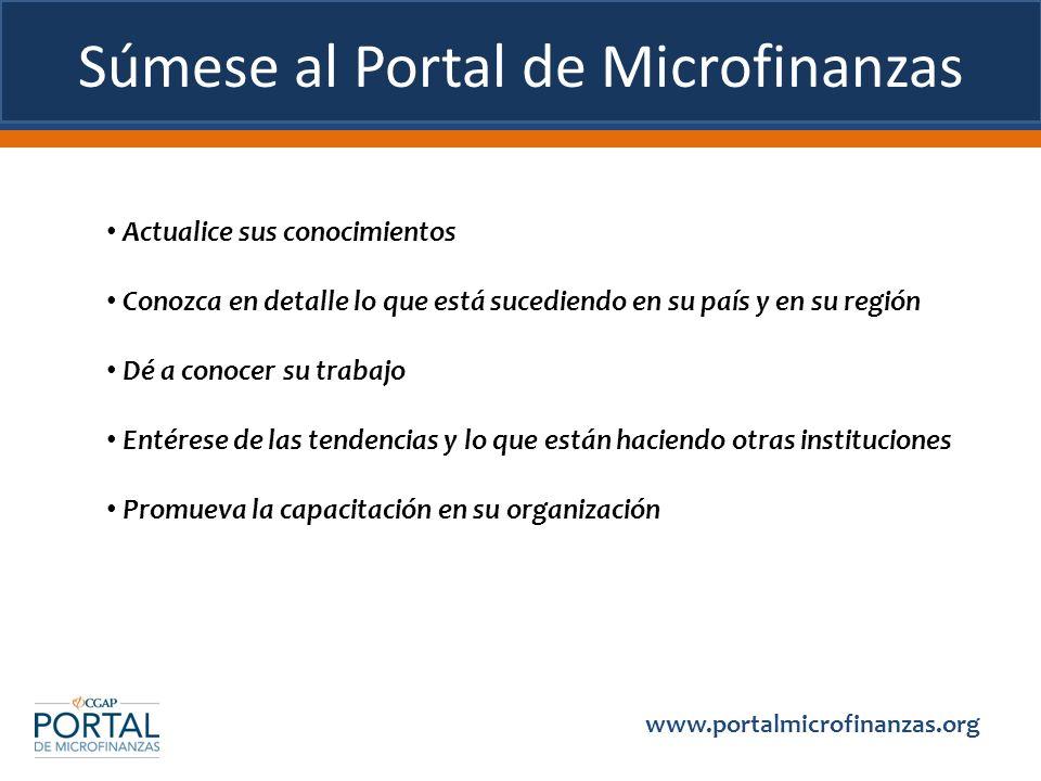 Súmese al Portal de Microfinanzas Actualice sus conocimientos Conozca en detalle lo que está sucediendo en su país y en su región Dé a conocer su trab