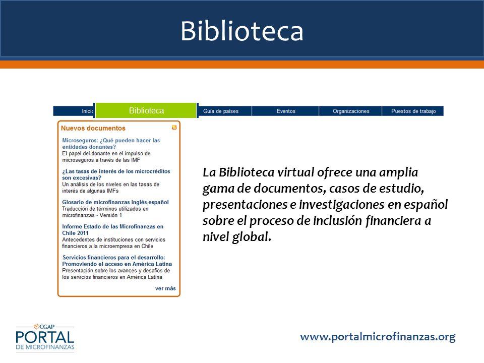 Biblioteca www.portalmicrofinanzas.org La Biblioteca virtual ofrece una amplia gama de documentos, casos de estudio, presentaciones e investigaciones en español sobre el proceso de inclusión financiera a nivel global.