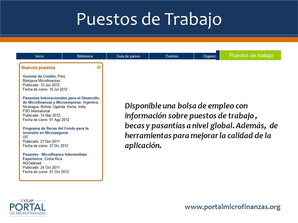 Puestos de Trabajo www.portalmicrofinanzas.org Disponible una bolsa de empleo con información sobre puestos de trabajo, becas y pasantías a nivel global.