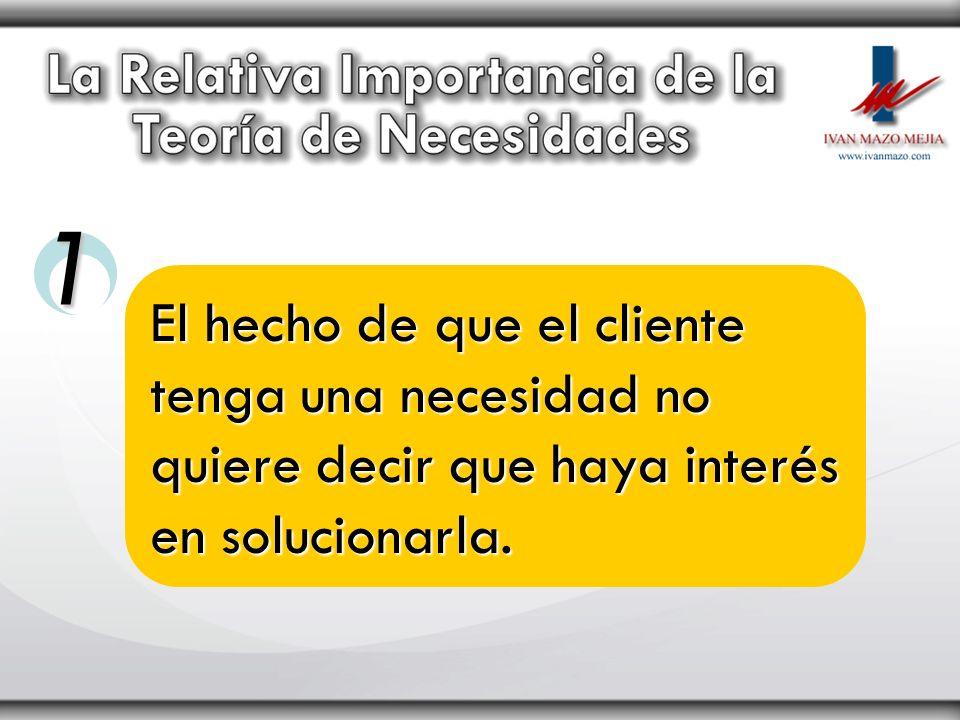 El hecho de que el cliente tenga una necesidad no quiere decir que haya interés en solucionarla. 1