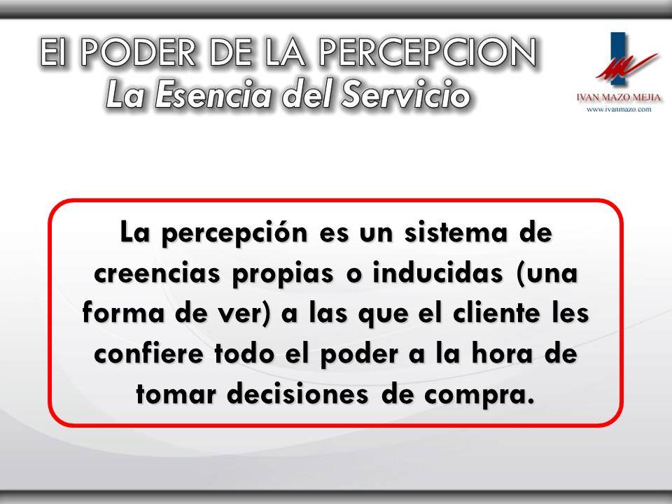 La percepción es un sistema de creencias propias o inducidas (una forma de ver) a las que el cliente les confiere todo el poder a la hora de tomar dec