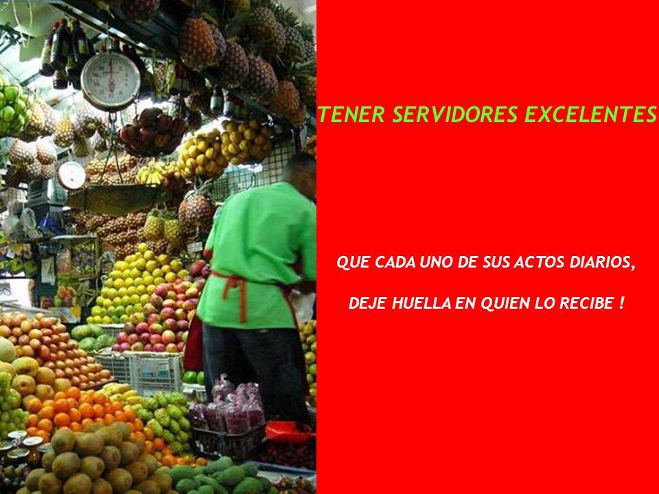 TENER SERVIDORES EXCELENTES QUE CADA UNO DE SUS ACTOS DIARIOS, DEJE HUELLA EN QUIEN LO RECIBE !