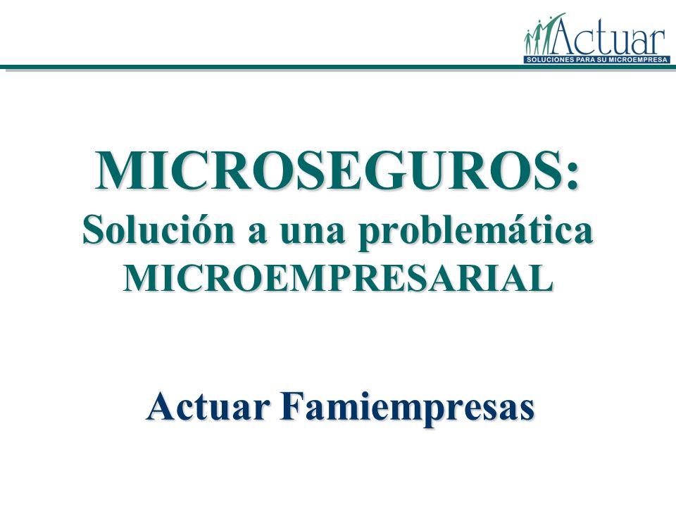 MICROSEGUROS: Solución a una problemática MICROEMPRESARIAL Actuar Famiempresas
