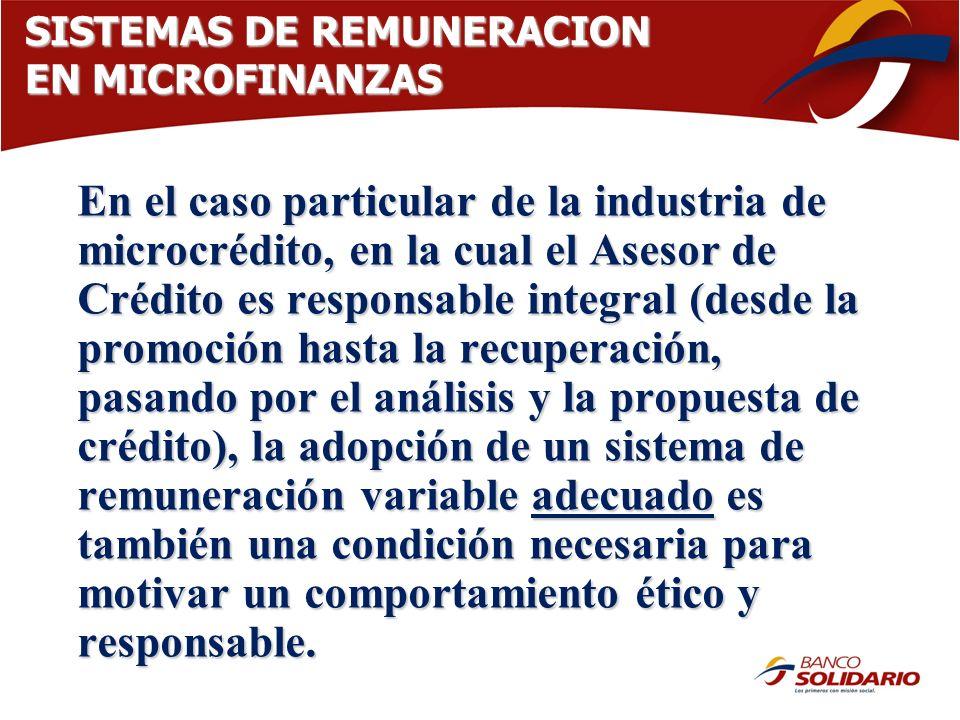 SISTEMAS DE REMUNERACION EN MICROFINANZAS En el caso particular de la industria de microcrédito, en la cual el Asesor de Crédito es responsable integr