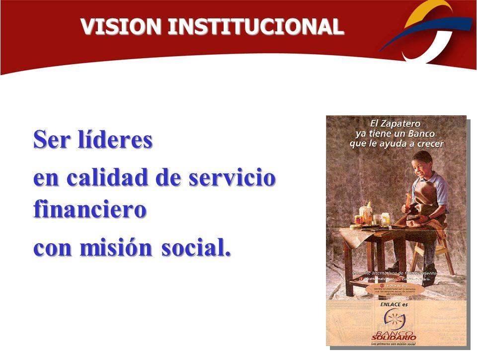 Ser líderes en calidad de servicio financiero con misión social. VISION INSTITUCIONAL