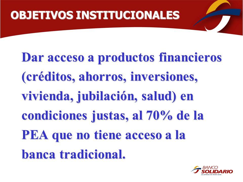 Dar acceso a productos financieros (créditos, ahorros, inversiones, vivienda, jubilación, salud) en condiciones justas, al 70% de la PEA que no tiene