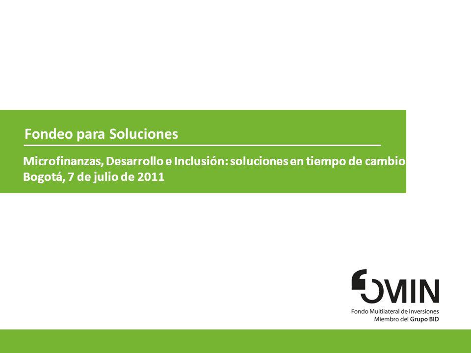 1 Fondeo para Soluciones Microfinanzas, Desarrollo e Inclusión: soluciones en tiempo de cambio Bogotá, 7 de julio de 2011