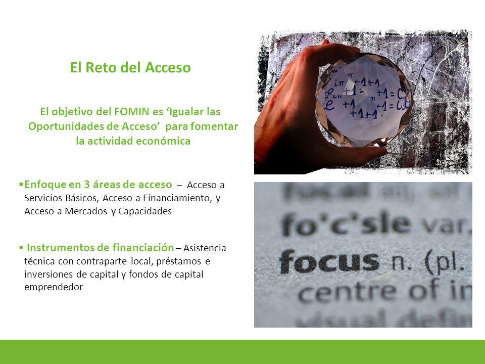4 El Reto del Acceso El objetivo del FOMIN es Igualar las Oportunidades de Acceso para fomentar la actividad económica Enfoque en 3 áreas de acceso – Acceso a Servicios Básicos, Acceso a Financiamiento, y Acceso a Mercados y Capacidades Instrumentos de financiación – Asistencia técnica con contraparte local, préstamos e inversiones de capital y fondos de capital emprendedor