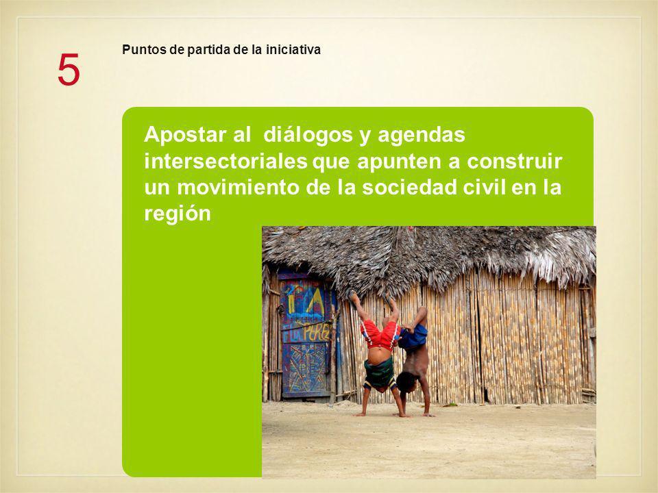 5 Apostar al diálogos y agendas intersectoriales que apunten a construir un movimiento de la sociedad civil en la región Puntos de partida de la iniciativa