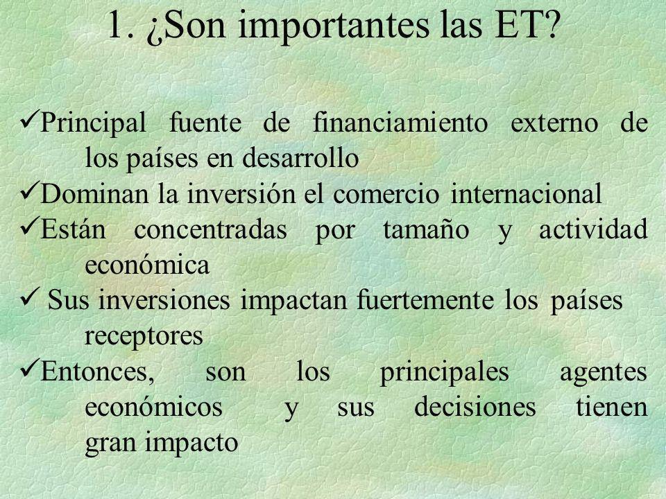 1. ¿Son importantes las ET? Principal fuente de financiamiento externo de los países en desarrollo Dominan la inversión el comercio internacional Está