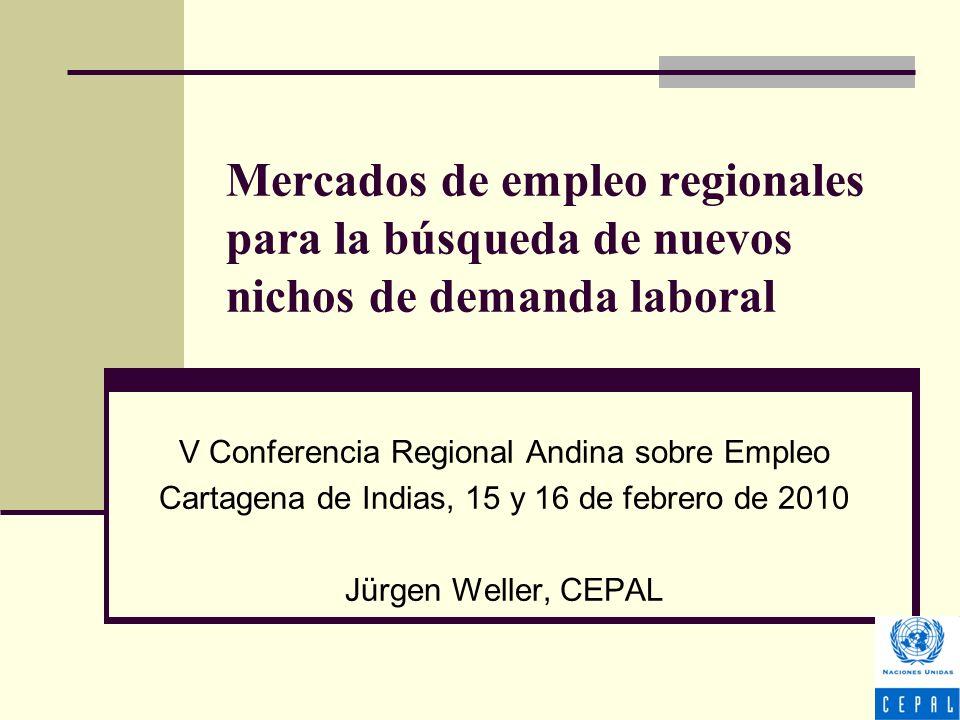 Mercados de empleo regionales para la búsqueda de nuevos nichos de demanda laboral V Conferencia Regional Andina sobre Empleo Cartagena de Indias, 15 y 16 de febrero de 2010 Jürgen Weller, CEPAL