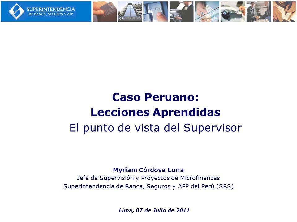Myriam Córdova Luna Jefe de Supervisión y Proyectos de Microfinanzas Superintendencia de Banca, Seguros y AFP del Perú (SBS) Caso Peruano: Lecciones A