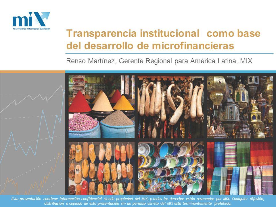 Renso Martínez, Gerente Regional para América Latina, MIX Transparencia institucional como base del desarrollo de microfinancieras Esta presentación c