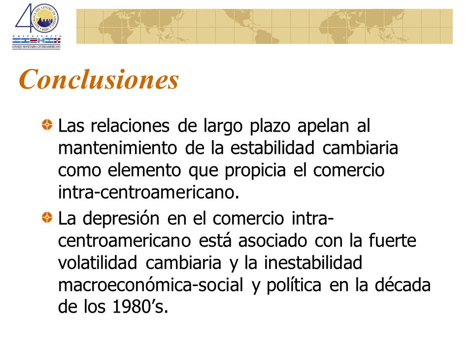 Conclusiones Las relaciones de largo plazo apelan al mantenimiento de la estabilidad cambiaria como elemento que propicia el comercio intra-centroamer