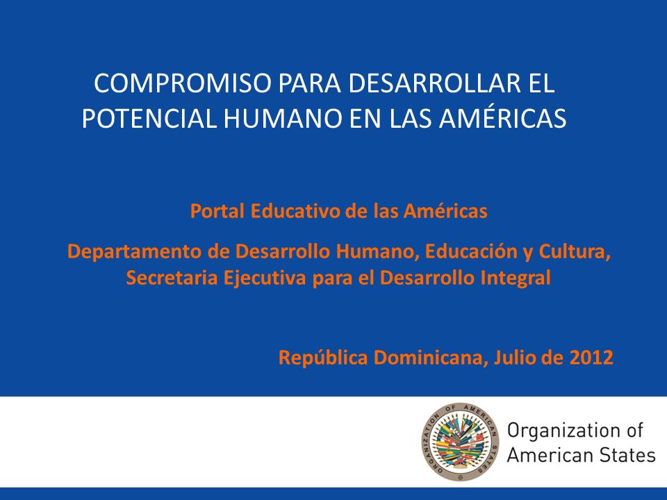 COMPROMISO PARA DESARROLLAR EL POTENCIAL HUMANO EN LAS AMÉRICAS Portal Educativo de las Américas Departamento de Desarrollo Humano, Educación y Cultur