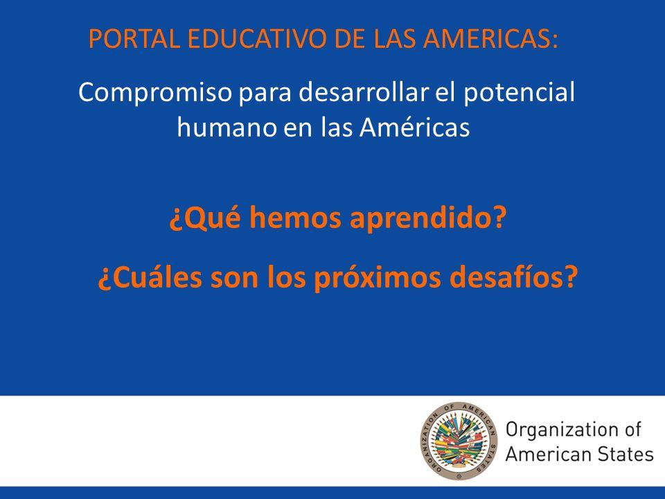 PORTAL EDUCATIVO DE LAS AMERICAS: Compromiso para desarrollar el potencial humano en las Américas ¿Qué hemos aprendido? ¿Cuáles son los próximos desaf