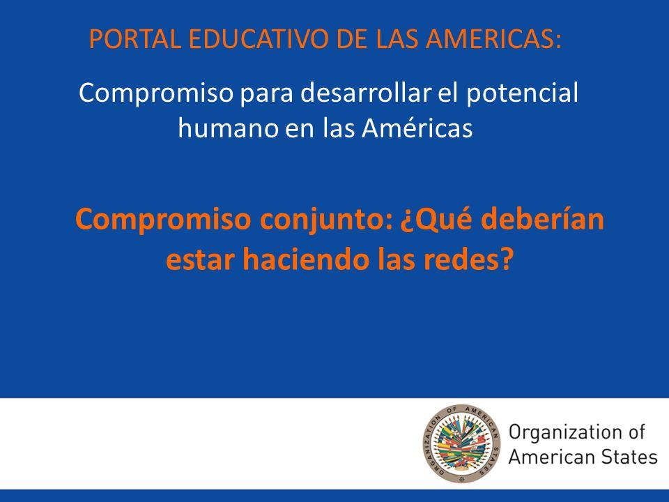 PORTAL EDUCATIVO DE LAS AMERICAS: Compromiso para desarrollar el potencial humano en las Américas Compromiso conjunto: ¿Qué deberían estar haciendo la