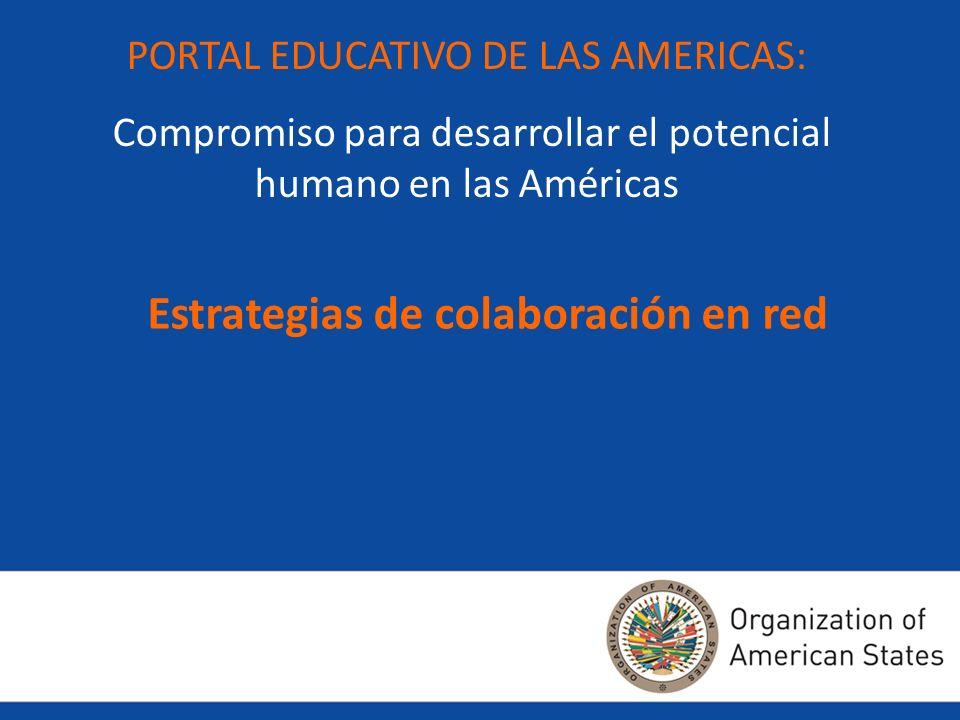 PORTAL EDUCATIVO DE LAS AMERICAS: Compromiso para desarrollar el potencial humano en las Américas Estrategias de colaboración en red