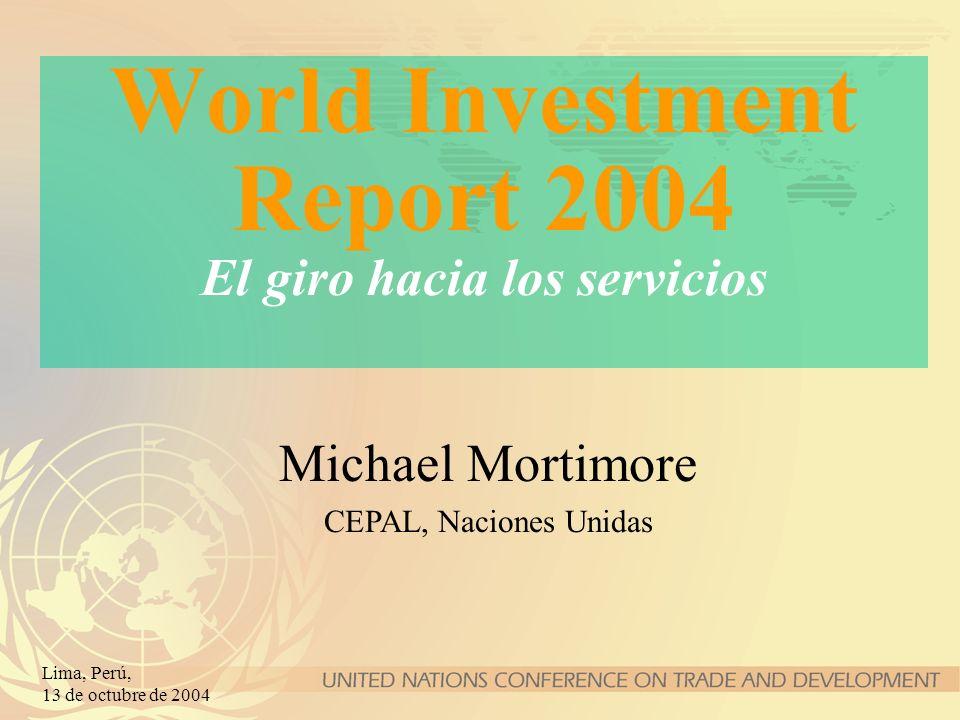 Lima, Perú, 13 de octubre de 2004 World Investment Report 2004 El giro hacia los servicios Michael Mortimore CEPAL, Naciones Unidas