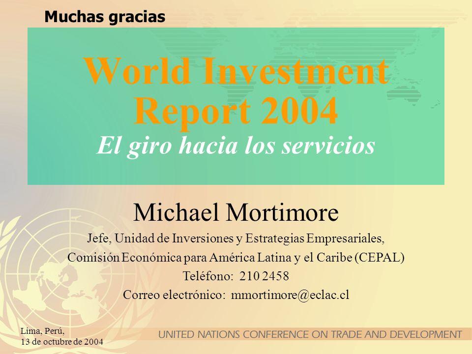 Lima, Perú, 13 de octubre de 2004 World Investment Report 2004 El giro hacia los servicios Muchas gracias Michael Mortimore Jefe, Unidad de Inversione