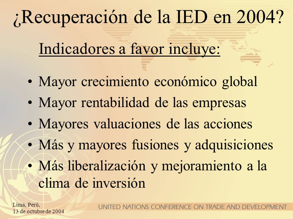 Lima, Perú, 13 de octubre de 2004 ¿Recuperación de la IED en 2004? Mayor crecimiento económico global Mayor rentabilidad de las empresas Mayores valua