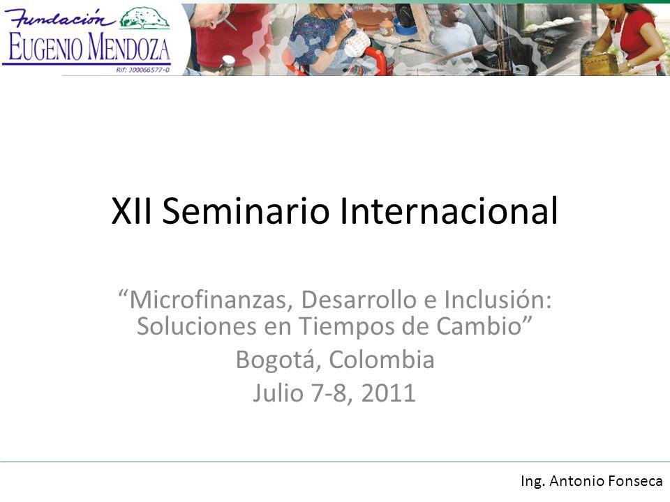 XII Seminario Internacional Microfinanzas, Desarrollo e Inclusión: Soluciones en Tiempos de Cambio Bogotá, Colombia Julio 7-8, 2011 Ing.