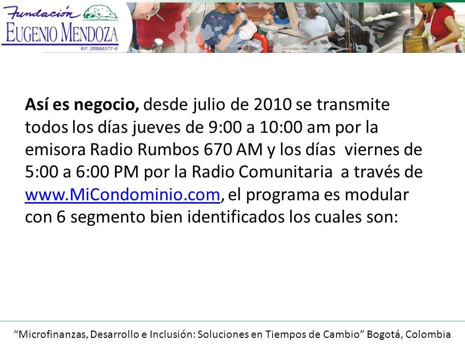 Así es negocio, desde julio de 2010 se transmite todos los días jueves de 9:00 a 10:00 am por la emisora Radio Rumbos 670 AM y los días viernes de 5:00 a 6:00 PM por la Radio Comunitaria a través de www.MiCondominio.com, el programa es modular con 6 segmento bien identificados los cuales son: www.MiCondominio.com Microfinanzas, Desarrollo e Inclusión: Soluciones en Tiempos de Cambio Bogotá, Colombia